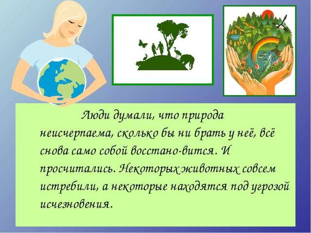 Люди думали, что природа неисчерпаема, сколько бы ни брать у неё, всё снов...