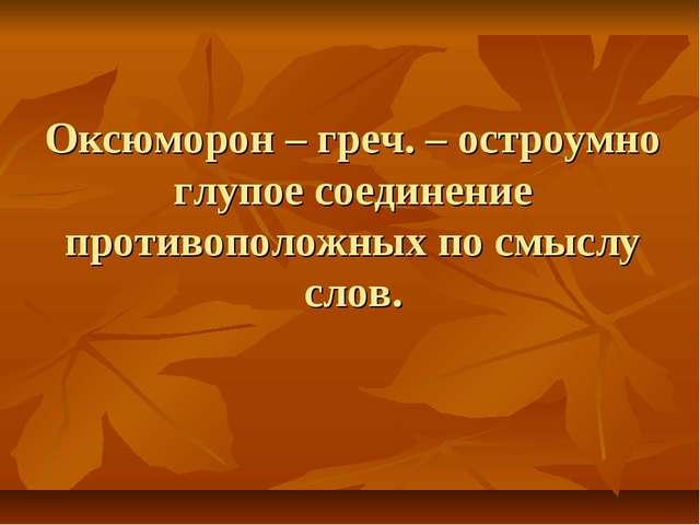 Оксюморон – греч. – остроумно глупое соединение противоположных по смыслу слов.