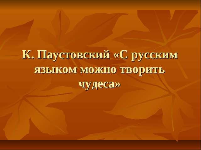 К. Паустовский «С русским языком можно творить чудеса»