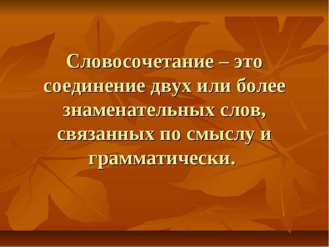 Словосочетание – это соединение двух или более знаменательных слов, связанных...