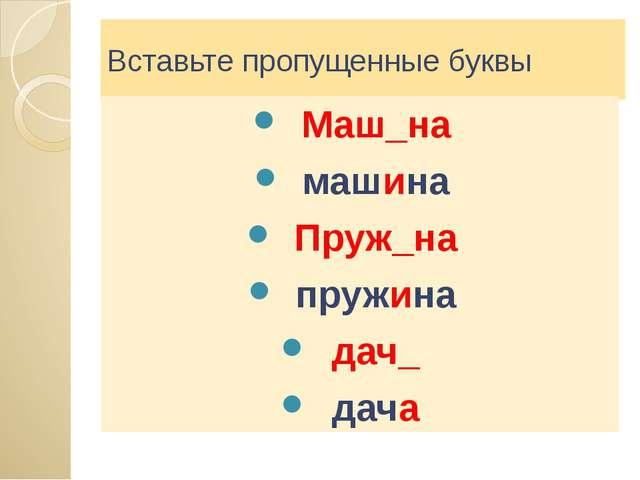 Вставьте пропущенные буквы Маш_на машина Пруж_на пружина дач_ дача