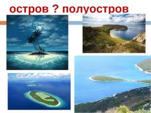 остров ? полуостров