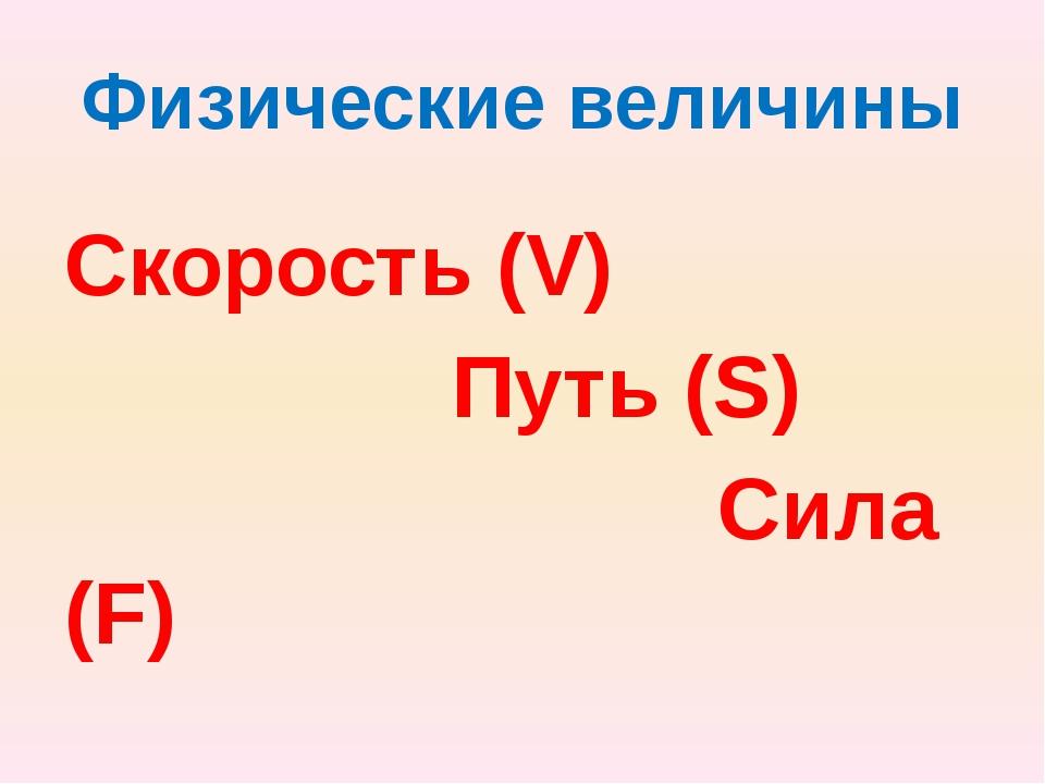 Физические величины Скорость (V) Путь (S) Сила (F)