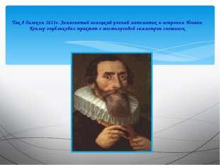Так в далеком 1611г. Знаменитый немецкий ученый математик и астроном Иоганн