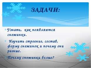 Узнать, как появляются снежинки. Изучить строение, состав, форму снежинок и п