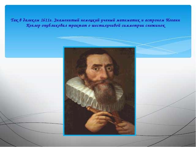 Так в далеком 1611г. Знаменитый немецкий ученый математик и астроном Иоганн...