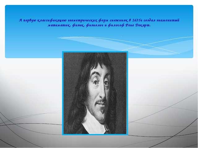 А первую классификацию геометрических форм снежинок в 1635г создал знамениты...