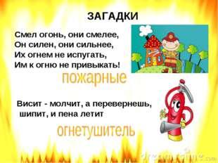 ЗАГАДКИ Смел огонь, они смелее, Он силен, они сильнее, Их огнем не испугать,