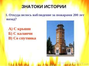 ЗНАТОКИ ИСТОРИИ Откуда велось наблюдение за пожарами 200 лет назад? А) С крыш