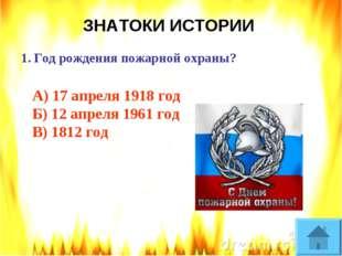 ЗНАТОКИ ИСТОРИИ Год рождения пожарной охраны? А) 17 апреля 1918 год Б) 12 апр