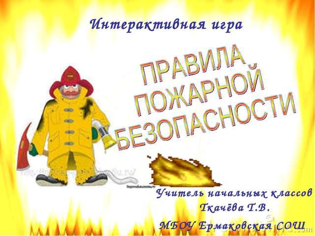 Интерактивная игра Учитель начальных классов Ткачёва Т.В. МБОУ Ермаковская СОШ