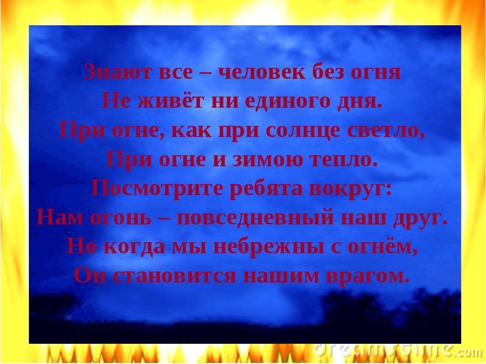 ЗАГАДКИ Знают все – человек без огня Не живёт ни единого дня. При огне, как п...