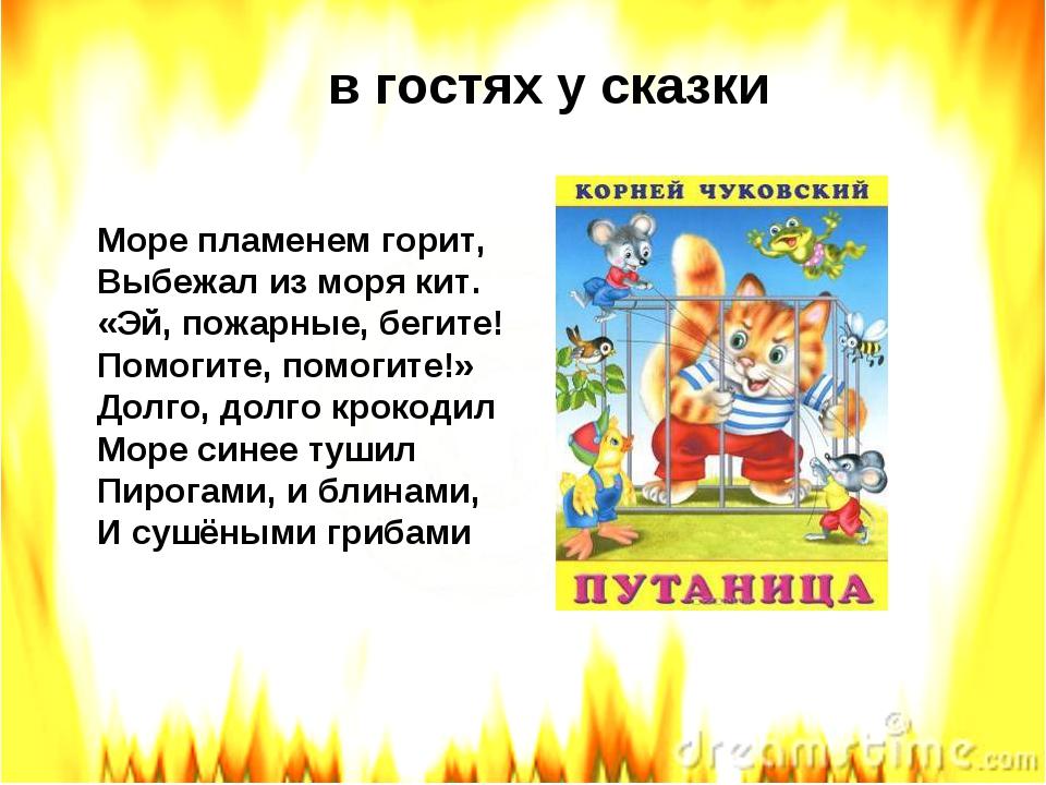 в гостях у сказки Море пламенем горит, Выбежал из моря кит. «Эй, пожарные, бе...