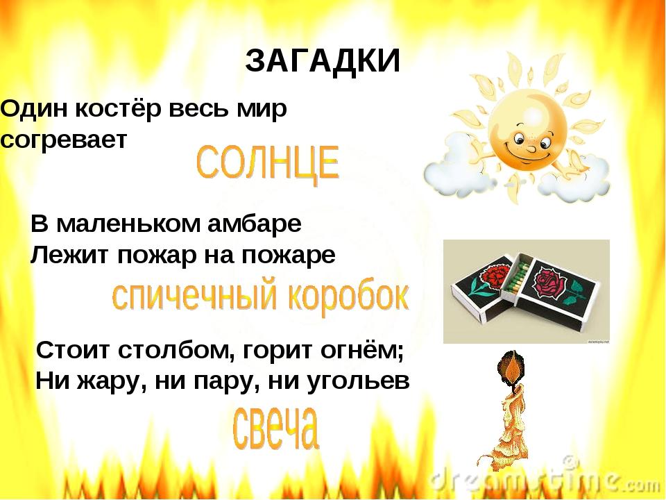ЗАГАДКИ Один костёр весь мир согревает В маленьком амбаре Лежит пожар на пожа...