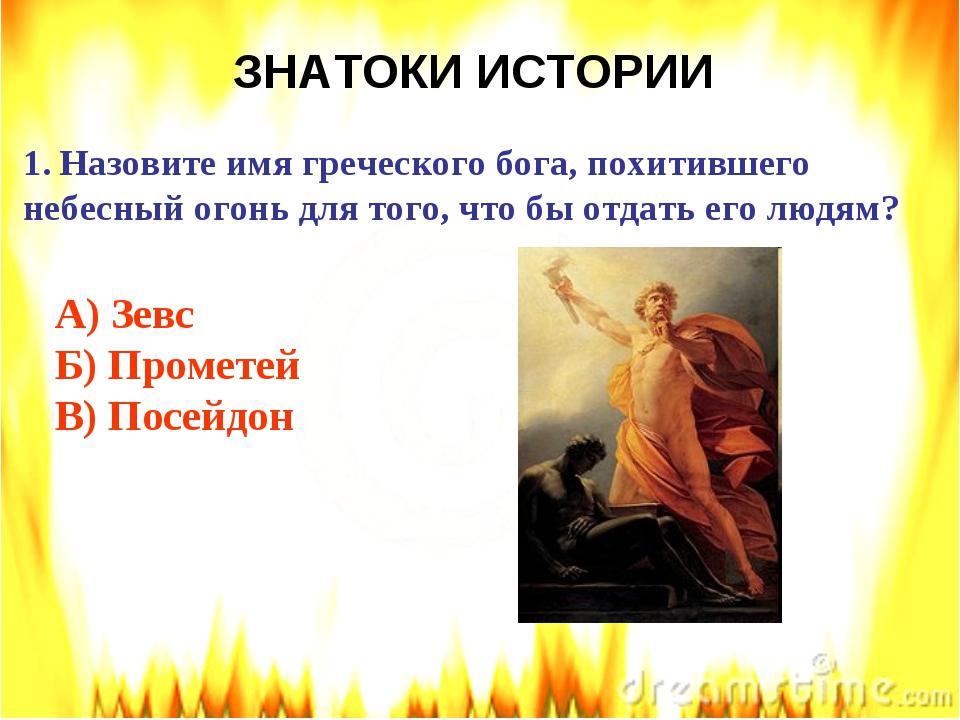 ЗНАТОКИ ИСТОРИИ Назовите имя греческого бога, похитившего небесный огонь для...