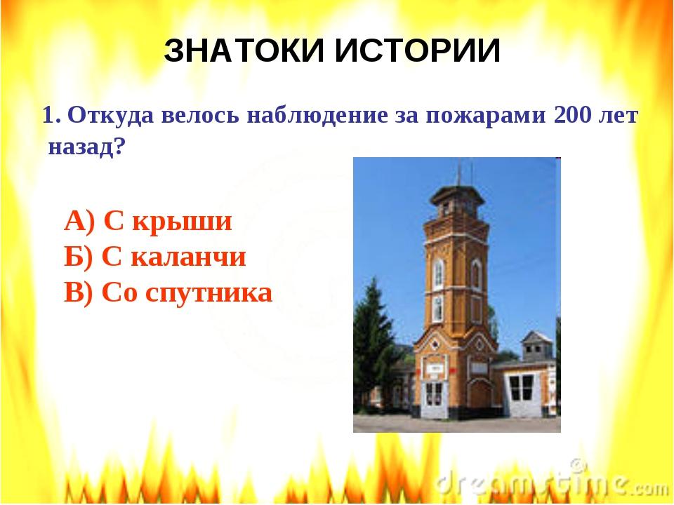 ЗНАТОКИ ИСТОРИИ Откуда велось наблюдение за пожарами 200 лет назад? А) С крыш...