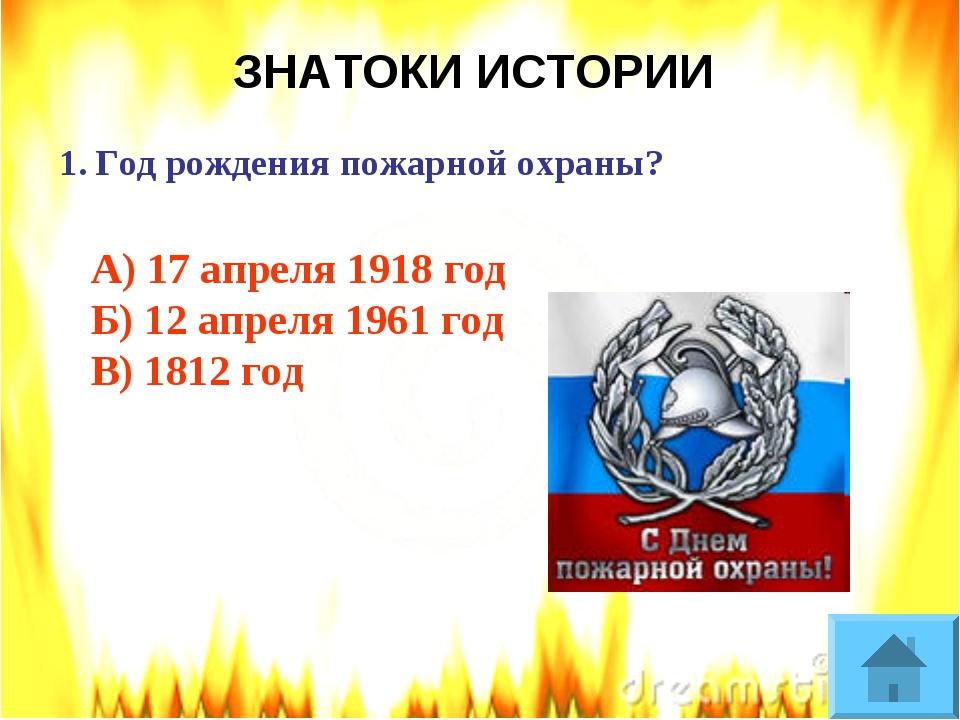 ЗНАТОКИ ИСТОРИИ Год рождения пожарной охраны? А) 17 апреля 1918 год Б) 12 апр...