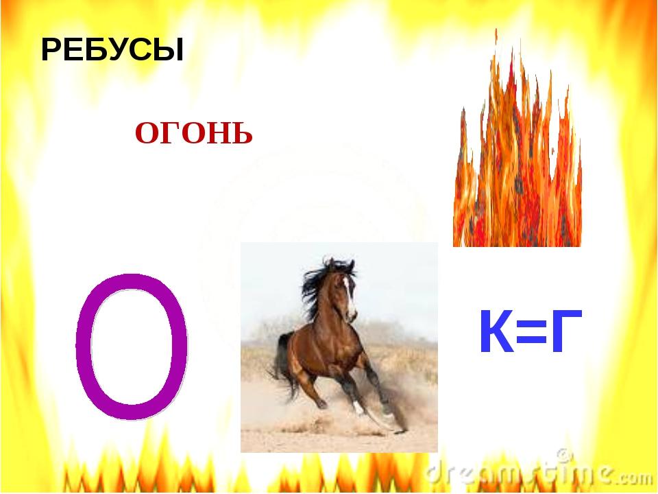 РЕБУСЫ К=Г ОГОНЬ