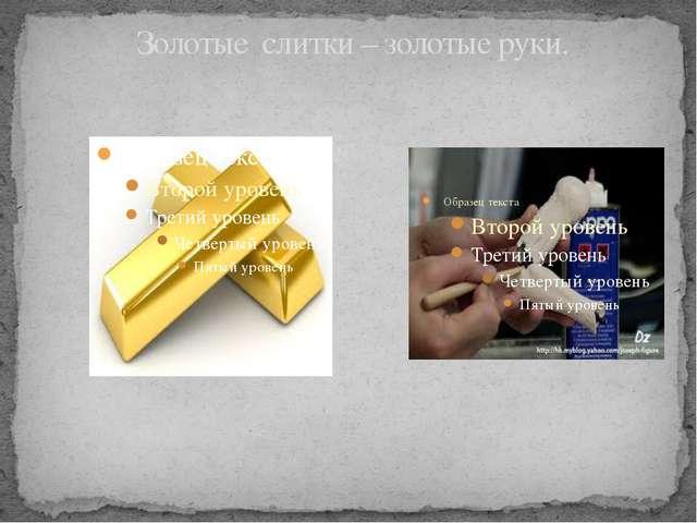 Золотые  слитки – золотые руки.