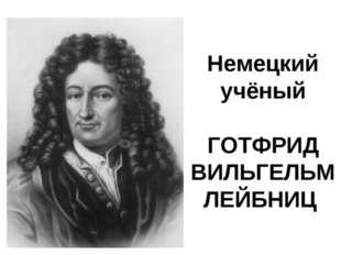 Немецкий учёный ГОТФРИД ВИЛЬГЕЛЬМ ЛЕЙБНИЦ