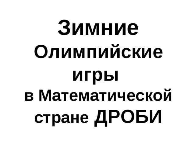 Зимние Олимпийские игры в Математической стране ДРОБИ