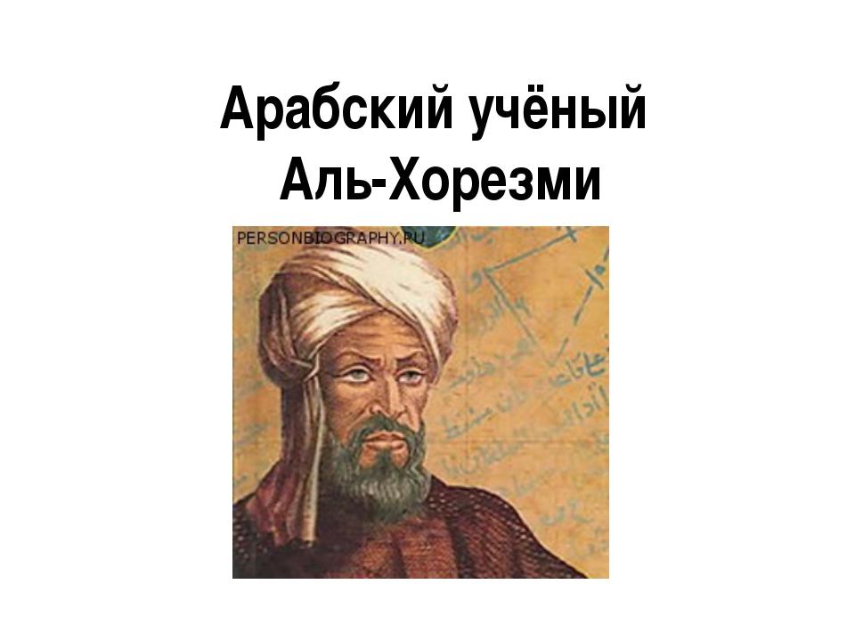 Арабский учёный Аль-Хорезми