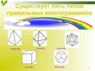 * Существует пять типов правильных многогранников тетраэдр октаэдр икосаэдр г