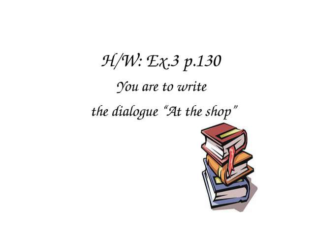 "H/W: Ex.3 p.130 You are to write the dialogue ""At the shop"""