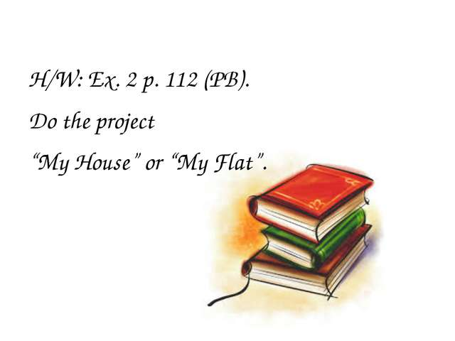 "H/W: Ex. 2 p. 112 (PB). Do the project ""My House"" or ""My Flat""."