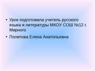 Урок подготовила учитель русского языка и литературы МКОУ СОШ №12 г. Мирного