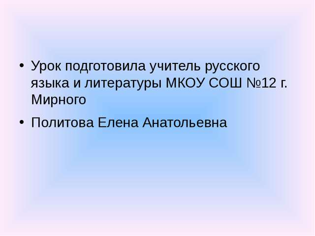 Урок подготовила учитель русского языка и литературы МКОУ СОШ №12 г. Мирного...