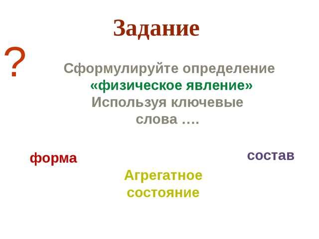 Сформулируйте определение «физическое явление» Используя ключевые слова …. ?...