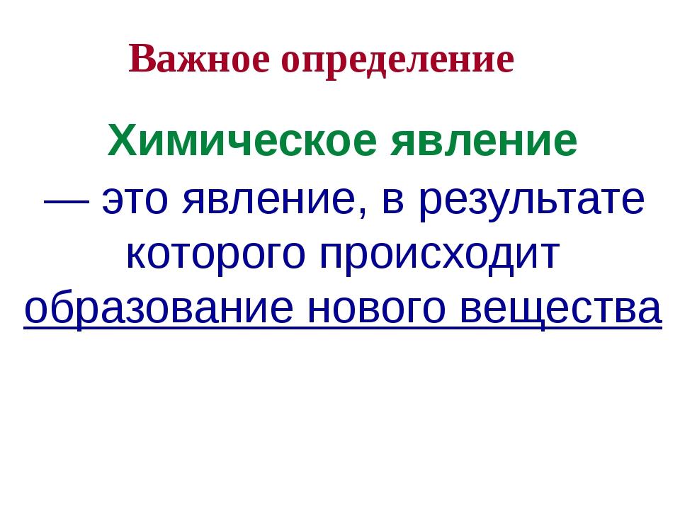 Важное определение Химическое явление — это явление, в результате которого пр...