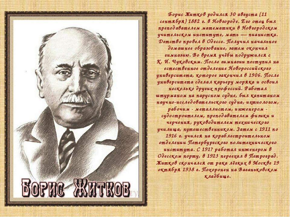 Борис Житков родился 30 августа (11 сентября) 1882г. в Новгороде. Его отец б...