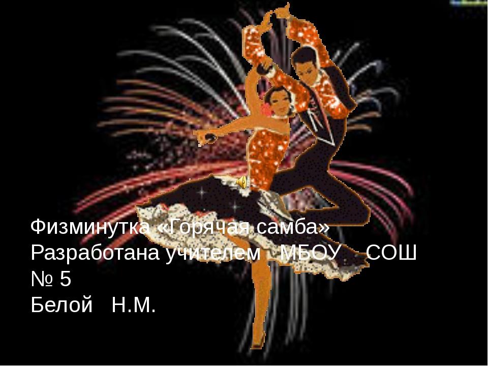Физминутка «Горячая самба» Разработана учителем МБОУ СОШ № 5 Белой Н.М.