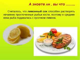 Считалось, что лимонный сок способен растворять нечаянно проглоченные рыбьи