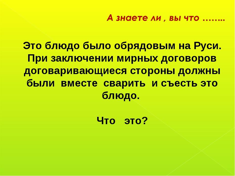 Это блюдо было обрядовым на Руси. При заключении мирных договоров договарива...