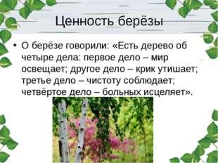 Ценность берёзы О берёзе говорили: «Есть дерево об четыре дела: первое дело –
