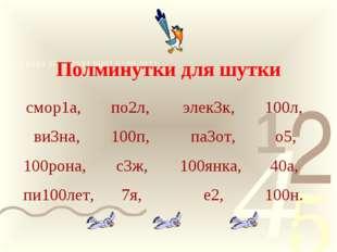 Полминутки для шутки смор1а, по2л, элек3к, 100л, ви3на, 100п, па3от, о5, 100