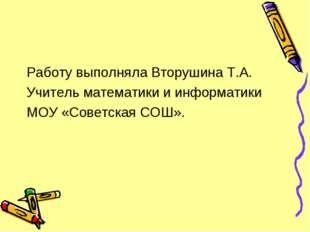 Работу выполняла Вторушина Т.А. Учитель математики и информатики МОУ «Советск
