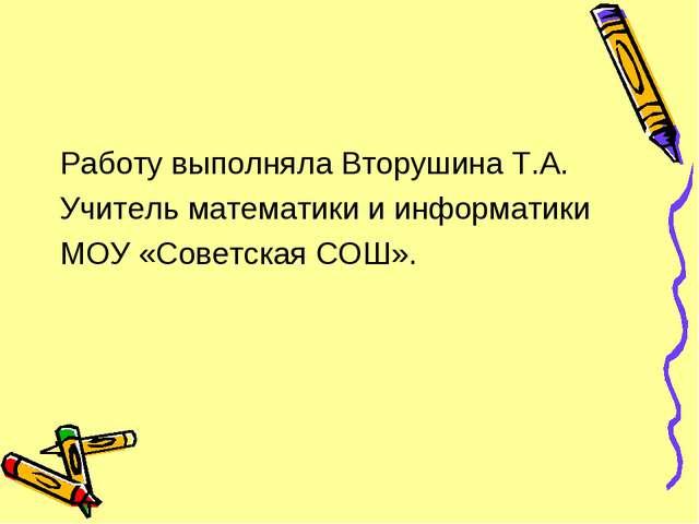 Работу выполняла Вторушина Т.А. Учитель математики и информатики МОУ «Советск...