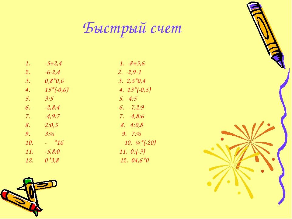 Быстрый счет -5+2,4 1. -8+3,6 -6-2,4 2. -2,9-1 0,8*0,6 3. 2,5*0,4 15*(-0,6) 4...