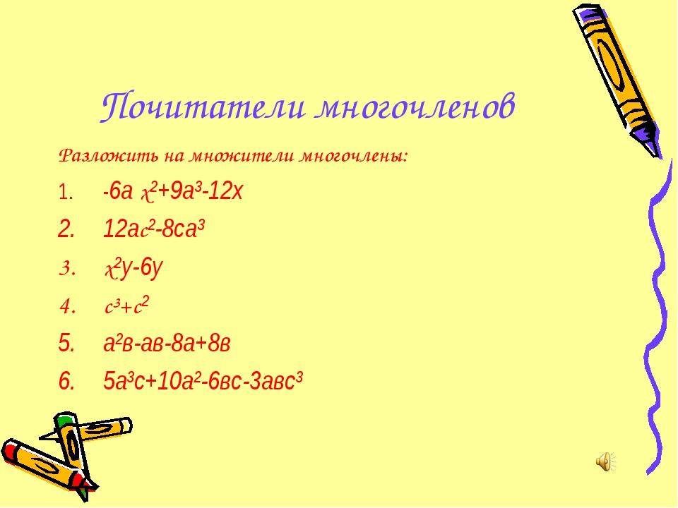 Почитатели многочленов Разложить на множители многочлены: -6а х²+9а³-12х 12ас...