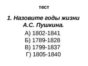 тест 1. Назовите годы жизни А.С. Пушкина. А) 1802-1841 Б) 1789-1828 В) 1799-1