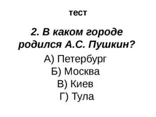 тест 2. В каком городе родился А.С. Пушкин? А) Петербург Б) Москва В) Киев Г)