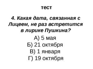 тест 4. Какая дата, связанная с Лицеем, не раз встретится в лирике Пушкина? А