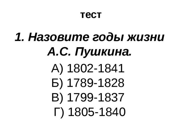 тест 1. Назовите годы жизни А.С. Пушкина. А) 1802-1841 Б) 1789-1828 В) 1799-1...