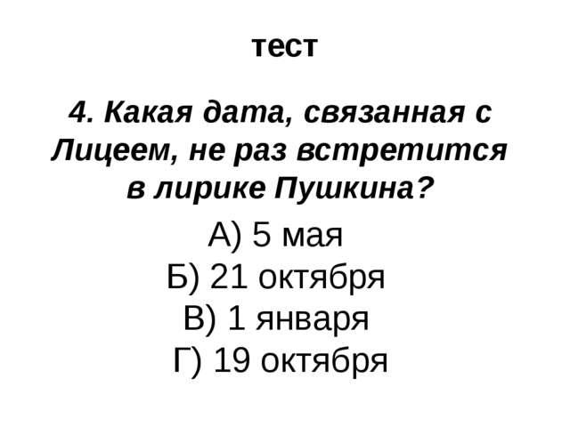 тест 4. Какая дата, связанная с Лицеем, не раз встретится в лирике Пушкина? А...