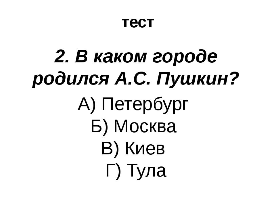 тест 2. В каком городе родился А.С. Пушкин? А) Петербург Б) Москва В) Киев Г)...