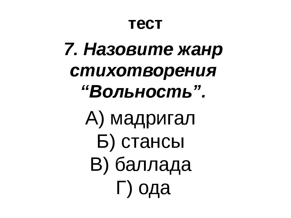 """тест 7. Назовите жанр стихотворения """"Вольность"""". А) мадригал Б) стансы В) бал..."""